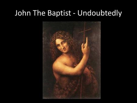 "John The Baptist - Undoubtedly. 1)His Birth ""Do not be afraid, Zechariah; your prayer has been heard. Your wife Elizabeth will bear you a son, and you."