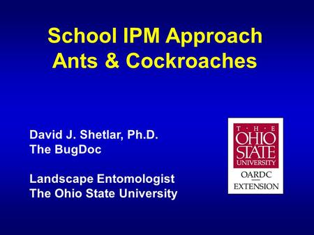 School IPM Approach Ants & Cockroaches David J. Shetlar, Ph.D. The BugDoc Landscape Entomologist The Ohio State University.