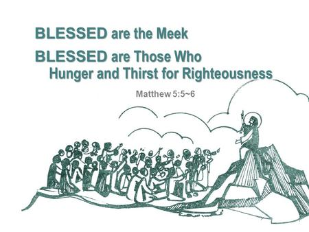 Hunger and Thirst for Righteousness BLESSED are the Meek BLESSED are Those Who Matthew 5:5~6.