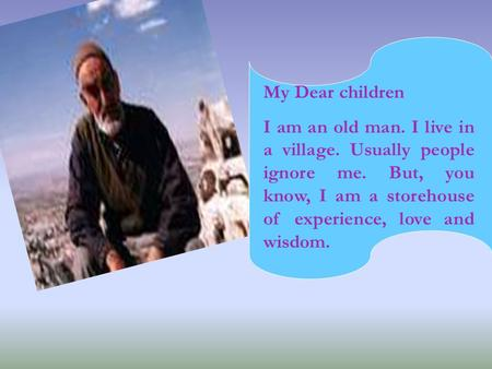 My Dear children I am an old man. I live in a village. Usually people ignore me. But, you know, I am a storehouse of experience, love and wisdom.