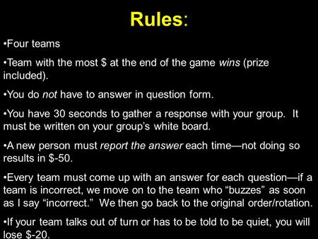Rules: Four teams Team with the most $ at the end of the game wins (prize included). You do not have to answer in question form. You have 30 seconds to.