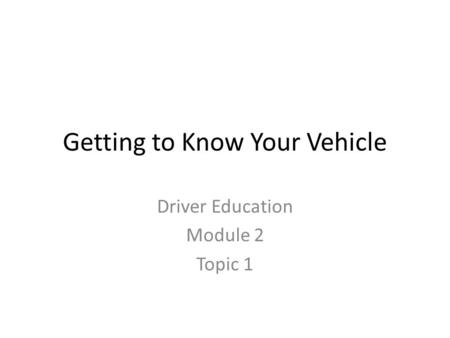 Getting to Know Your Vehicle Driver Education Module 2 Topic 1.