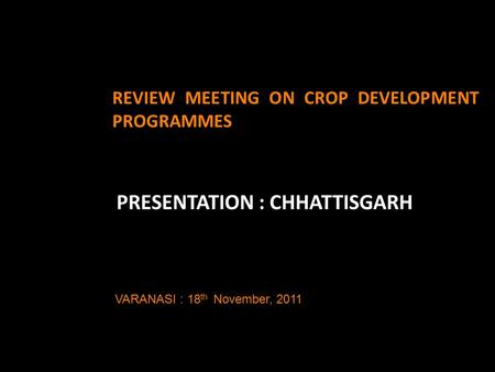 REVIEW MEETING ON CROP DEVELOPMENT PROGRAMMES PRESENTATION : CHHATTISGARH VARANASI : 18 th November, 2011.