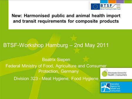 New: Harmonised public and animal health import and transit requirements for composite products BTSF-Workshop Hamburg – 2nd May 2011 Beatrix Siepen Federal.