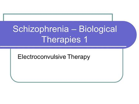 Schizophrenia – Biological Therapies 1 Electroconvulsive Therapy.