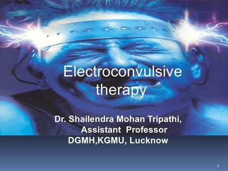 Electroconvulsive therapy Dr. Shailendra Mohan Tripathi, Assistant Professor DGMH,KGMU, Lucknow 1.