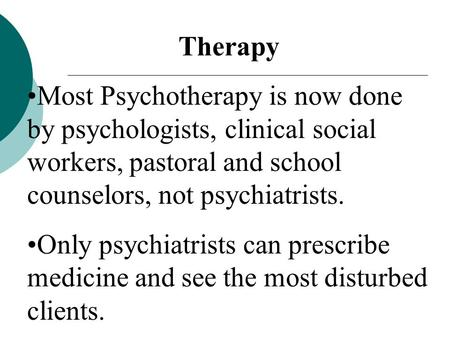 Therapy Most Psychotherapy is now done by psychologists, clinical social workers, pastoral and school counselors, not psychiatrists. Only psychiatrists.
