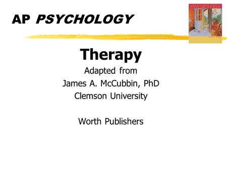 AP PSYCHOLOGY Therapy Adapted from James A. McCubbin, PhD Clemson University Worth Publishers.