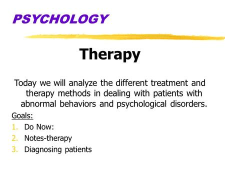 PSYCHOLOGY Therapy Today we will analyze the different treatment and therapy methods in dealing with patients with abnormal behaviors and psychological.