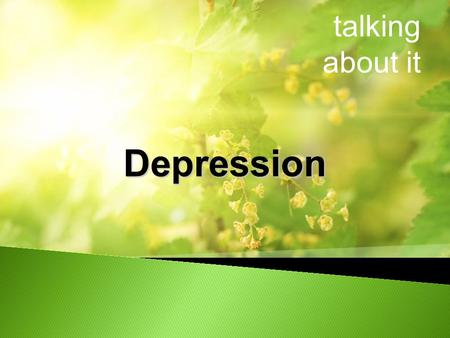Talking about it Depression. What is Depression Who is affected Risk factors for Depression Signs and Symptoms Treatments The lived experience of Depression.