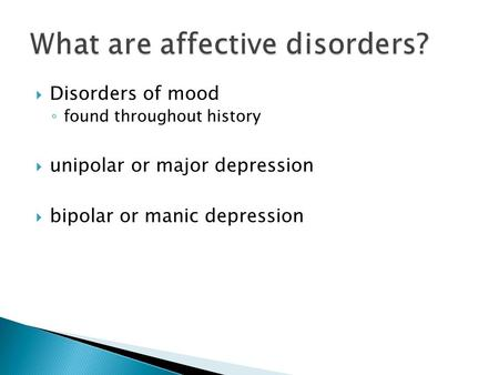 Disorders of mood ◦ found throughout history  unipolar or major depression  bipolar or manic depression.