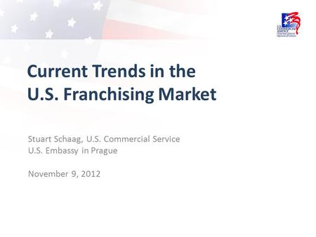 Current Trends in the U.S. Franchising Market Stuart Schaag, U.S. Commercial Service U.S. Embassy in Prague November 9, 2012.