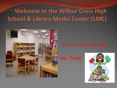 Library Media Specialist  Ms. Potter. When to Come to the LMC Tuesday and Thursday from 7:30 until 4:00 and until 2:30 on Monday, Wednesday and Friday.