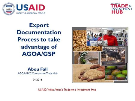 USAID/West Africa's Trade And Investment Hub Abou Fall AGOA/GVC Coordinator, Trade Hub 04 2016 Export Documentation Process to take advantage of AGOA/GSP.