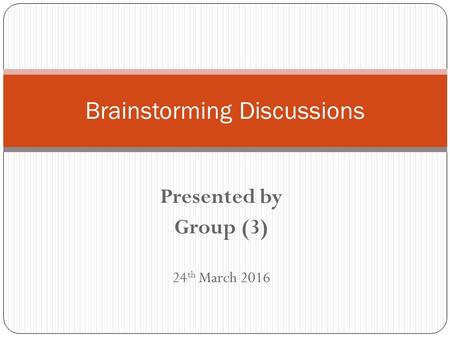 Presented by Group (3) 24 th March 2016 Brainstorming Discussions.