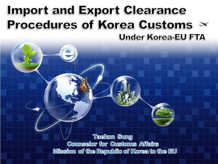 1 234567 Features of Clearance Procedures under Korea-EU FTA Origin Criterion Approved Exporter Export Clearance Procedure Import Clearance Procedure.