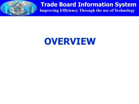Improving Efficiency Through the use of Technology Trade Board Information System OVERVIEW.