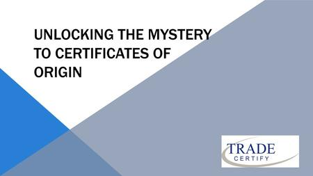 "UNLOCKING THE MYSTERY TO CERTIFICATES OF ORIGIN. PAST 19 th Century France 1923 Geneva Convention allow organizations ""which possess the necessary authority."