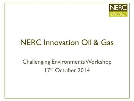 NERC Innovation Oil & Gas Challenging Environments Workshop 17 th October 2014.