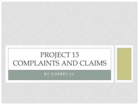 BY CHERRY LU PROJECT 13 COMPLAINTS AND CLAIMS. LEARNING OBJECTIVES By the end of this project, you will be able to: ☆ make complaints and express your.