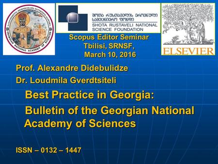 Scopus Editor Seminar Tbilisi, SRNSF, March 10, 2016 Prof. Alexandre Didebulidze Dr. Loudmila Gverdtsiteli Best Practice in Georgia: Best Practice in Georgia: