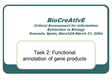 BioCreAtIvE Critical Assessment for Information Extraction in Biology Granada, Spain, March28-March 31, 2004 Task 2: Functional annotation of gene products.