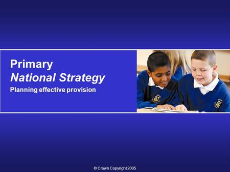 Primary National Strategy Planning effective provision © Crown Copyright 2005.