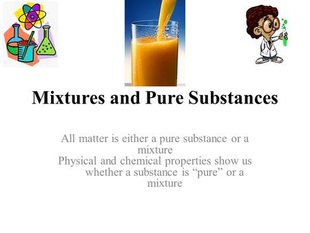 "Mixtures and Pure Substances All matter is either a pure substance or a mixture Physical and chemical properties show us whether a substance is ""pure"""