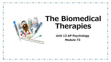 The Biomedical Therapies Unit 13 AP Psychology Module 73.