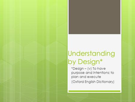 Understanding by Design* *Design – (v) To have purpose and intentions; to plan and execute (Oxford English Dictionary)