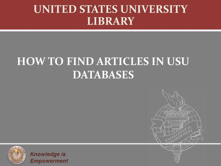 Knowledge is Empowerment UNITED STATES UNIVERSITY LIBRARY HOW TO FIND ARTICLES IN USU DATABASES.