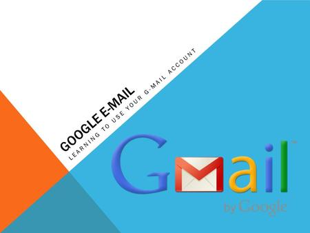 GOOGLE E-MAIL LEARNING TO USE YOUR G-MAIL ACCOUNT.