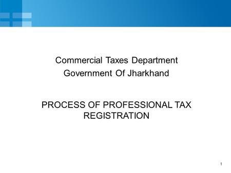 1 PROCESS OF PROFESSIONAL TAX REGISTRATION Commercial Taxes Department Government Of Jharkhand.