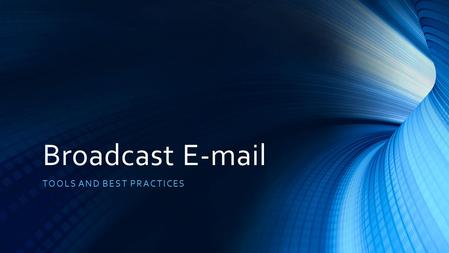 Broadcast E-mail TOOLS AND BEST PRACTICES. Is your e-mail communication successful? Why or why not? Have you even thought about it? What is your current.