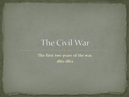 The first two years of the war. 1861-1862. Confederate batteries opened fire on Fort Sumter in Charleston harbor 4/12/1861.