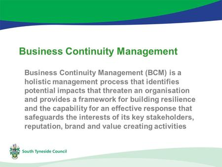 Business Continuity Management Business Continuity Management (BCM) is a holistic management process that identifies potential impacts that threaten an.