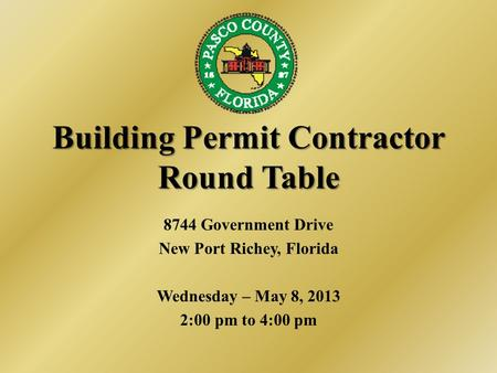 Building Permit Contractor Round Table 8744 Government Drive New Port Richey, Florida Wednesday – May 8, 2013 2:00 pm to 4:00 pm.