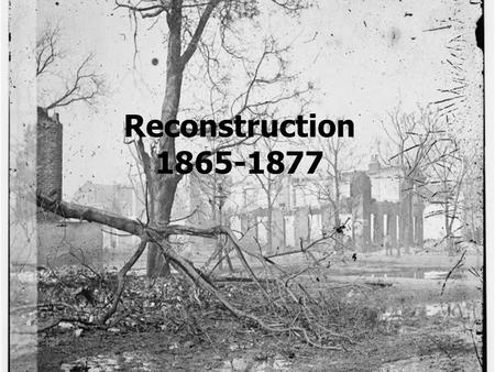 Reconstruction 1865-1877. What were the plans for reconstruction? Reconstruction = the process of readmitting the former Confederate states to the Union.