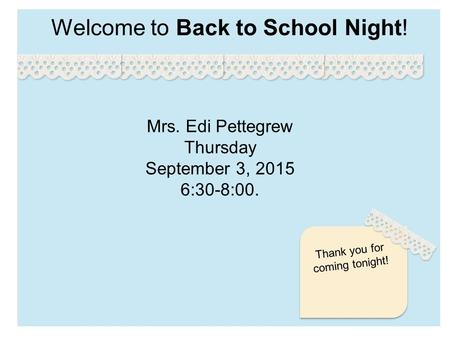 Welcome to Back to School Night! Thank you for coming tonight! Mrs. Edi Pettegrew Thursday September 3, 2015 6:30-8:00.