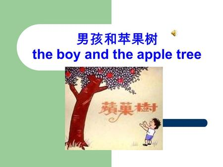 男孩和苹果树 the boy and the apple tree. A long time ago, there was a huge apple tree. A little boy loved to come and lay around it every day. He climbed to.