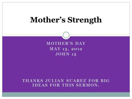 MOTHER'S DAY MAY 13, 2012 JOHN 15 THANKS JULIAN SUAREZ FOR BIG IDEAS FOR THIS SERMON. Mother's Strength.