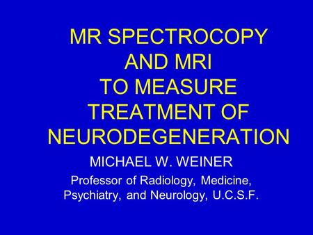 MR SPECTROCOPY AND MRI TO MEASURE TREATMENT OF NEURODEGENERATION MICHAEL W. WEINER Professor of Radiology, Medicine, Psychiatry, and Neurology, U.C.S.F.