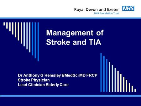 Management of Stroke and TIA Dr Anthony G Hemsley BMedSci MD FRCP Stroke Physician Lead Clinician Elderly Care.