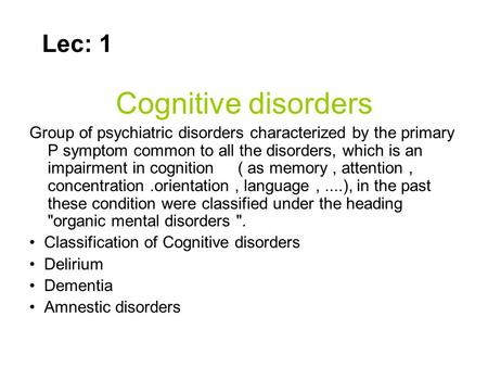 Cognitive disorders Group of psychiatric disorders characterized by the primary P symptom common to all the disorders, which is an impairment in cognition.