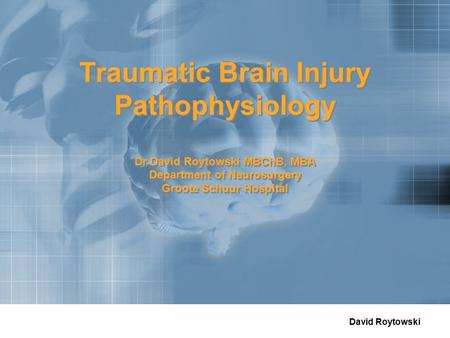 David Roytowski Traumatic Brain Injury Pathophysiology Dr David Roytowski MBChB, MBA Department of Neurosurgery Groote Schuur Hospital.