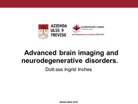 Www.ulss.tv.it Advanced brain imaging and neurodegenerative disorders. Dott.ssa Ingrid Inches.