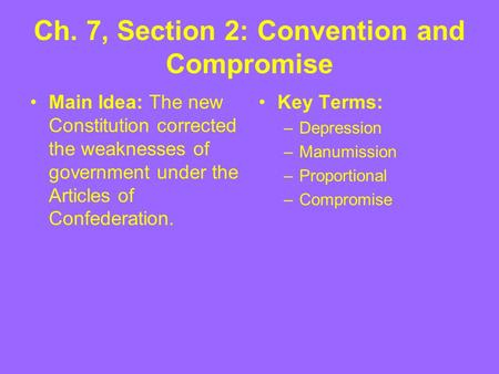 Ch. 7, Section 2: Convention and Compromise Main Idea: The new Constitution corrected the weaknesses of government under the Articles of Confederation.