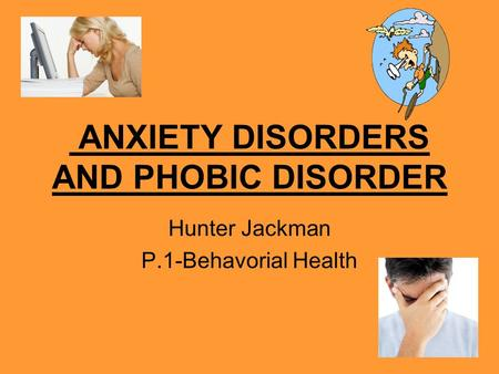 ANXIETY DISORDERS AND PHOBIC DISORDER Hunter Jackman P.1-Behavorial Health.