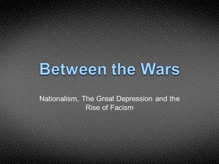 Nationalism, The Great Depression and the Rise of Facism.