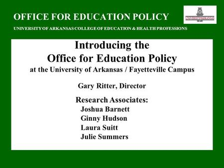 OFFICE FOR EDUCATION POLICY UNIVERSITY OF ARKANSAS COLLEGE OF EDUCATION & HEALTH PROFESSIONS Introducing the Office for Education Policy at the University.